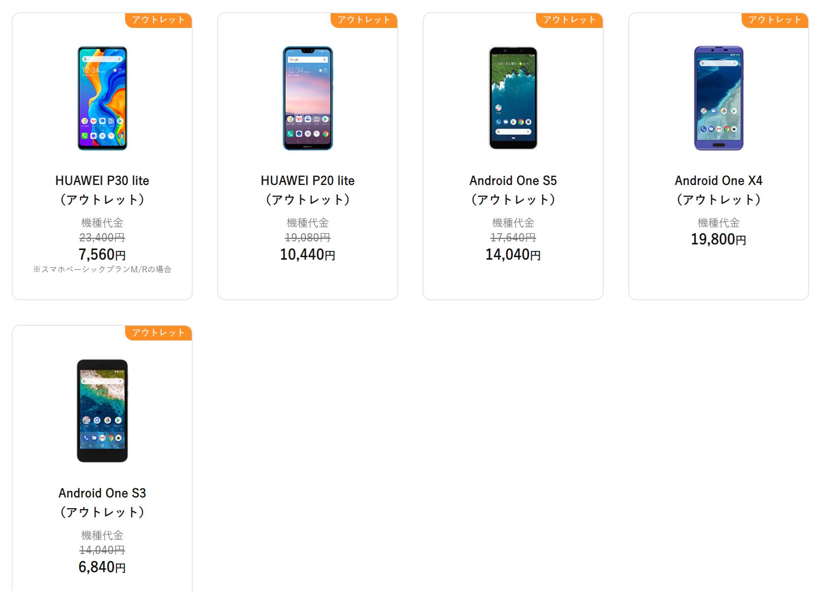 HUAWEI P30 lite (アウトレット) 機種代金 23,400円 7,560円 ※スマホベーシックプランM/Rの場合 アウトレット HUAWEI P20 lite <br>(アウトレット) HUAWEI P20 lite (アウトレット) 機種代金 19,080円 10,440円 アウトレット Android One S5<br>(アウトレット) Android One S5 (アウトレット) 機種代金 17,640円 14,040円 アウトレット Android One X4<br>(アウトレット) Android One X4 (アウトレット) 機種代金 19,800円 アウトレット Android One S3<br>(アウトレット) Android One S3 (アウトレット)