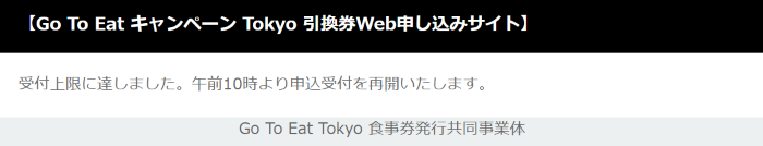 【Go To Eat キャンペーン Tokyo 引換券Web申し込みサイト】 受付上限に達しました。午前10時より申込受付を再開いたします。 Go To Eat Tokyo 食事券発行共同事業休