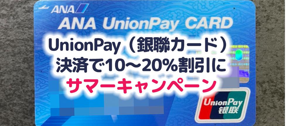 UnionPayカード(銀聯カード)決済で10~20%割引に!サマーキャンペーンが7月13日(火)~ 9月30日(木)開催ですが、日本の発行だと10%が限界?エントリー方法など解説!