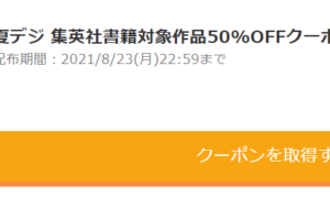 クーポン 夏デジ 集英社書籍対象作品50%OFFクーポン 配布期間:2021/8/23(月)22:59まで
